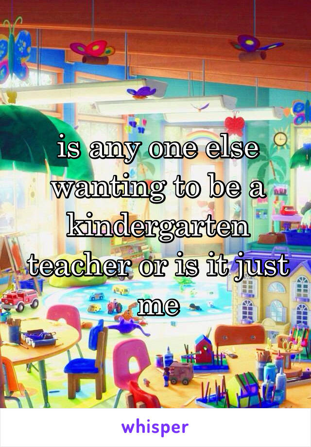 is any one else wanting to be a kindergarten teacher or is it just me