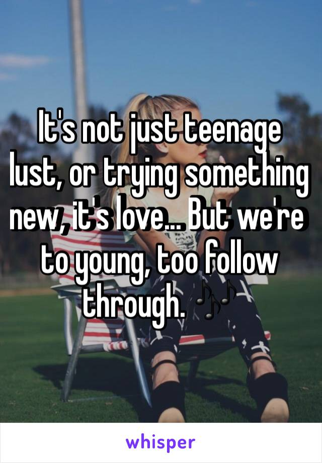 It's not just teenage lust, or trying something new, it's love... But we're to young, too follow through. 🎶