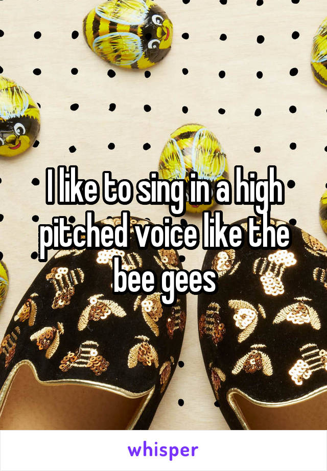 I like to sing in a high pitched voice like the bee gees