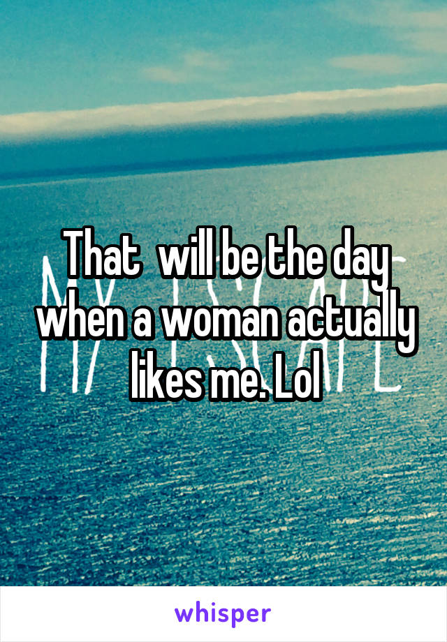 That  will be the day when a woman actually likes me. Lol