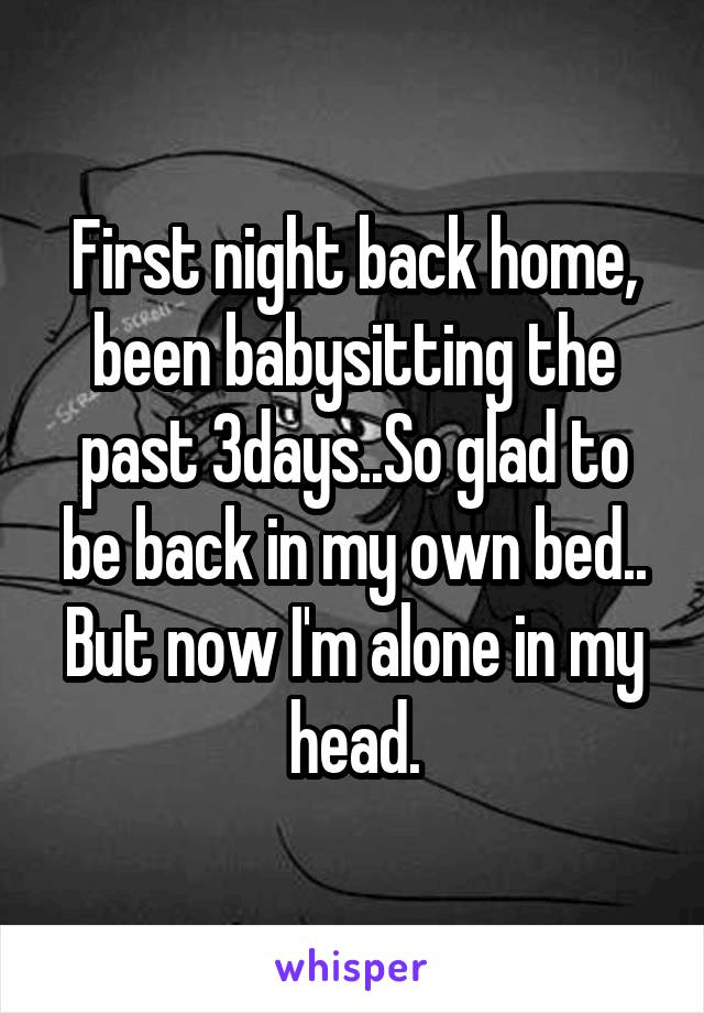 First night back home, been babysitting the past 3days..So glad to be back in my own bed.. But now I'm alone in my head.