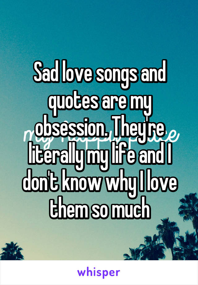 Sad love songs and quotes are my obsession. They're literally my life and I don't know why I love them so much