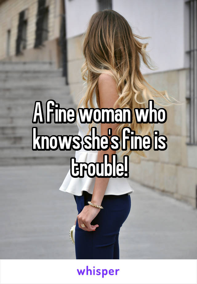 A fine woman who knows she's fine is trouble!