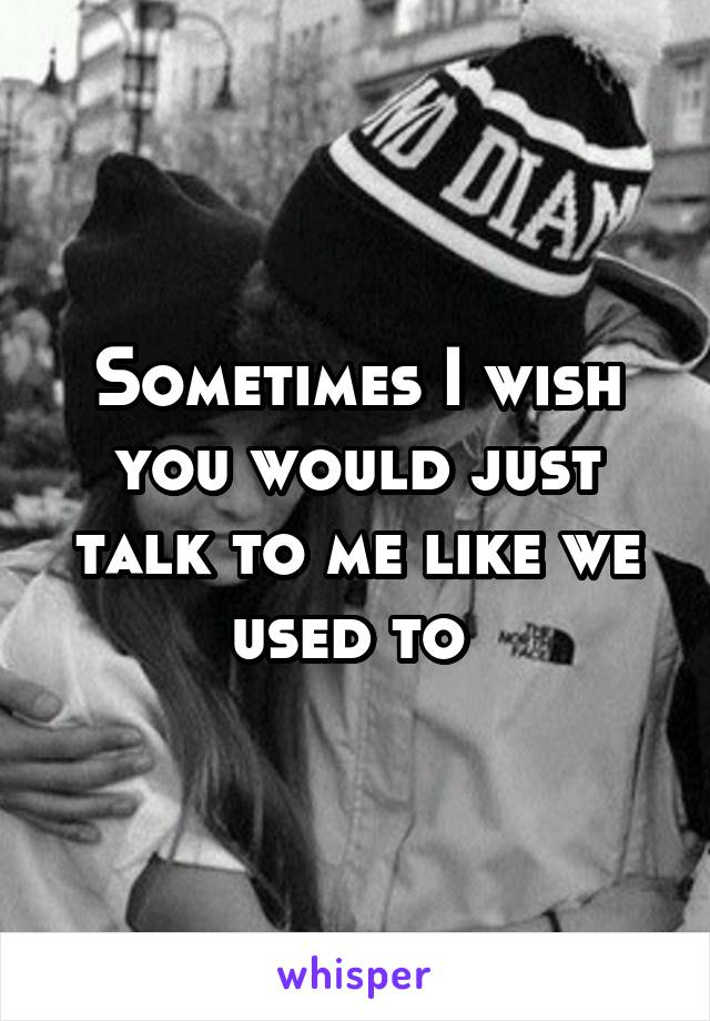 Sometimes I wish you would just talk to me like we used to