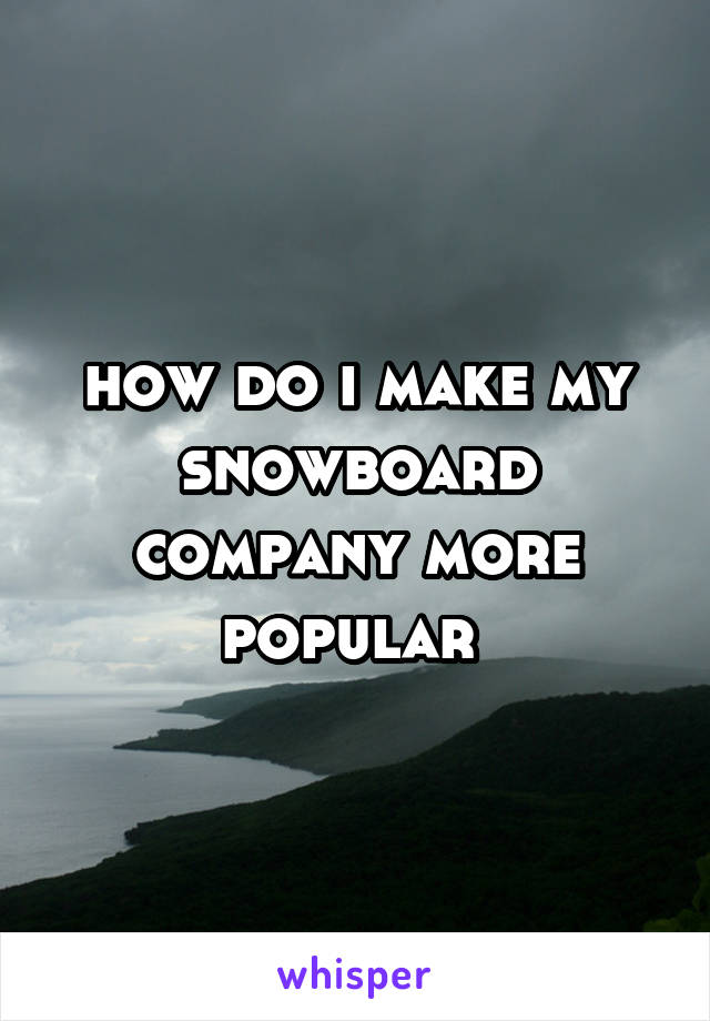 how do i make my snowboard company more popular