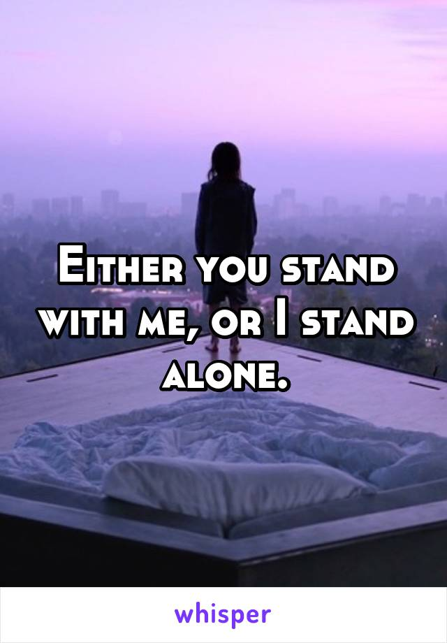 Either you stand with me, or I stand alone.