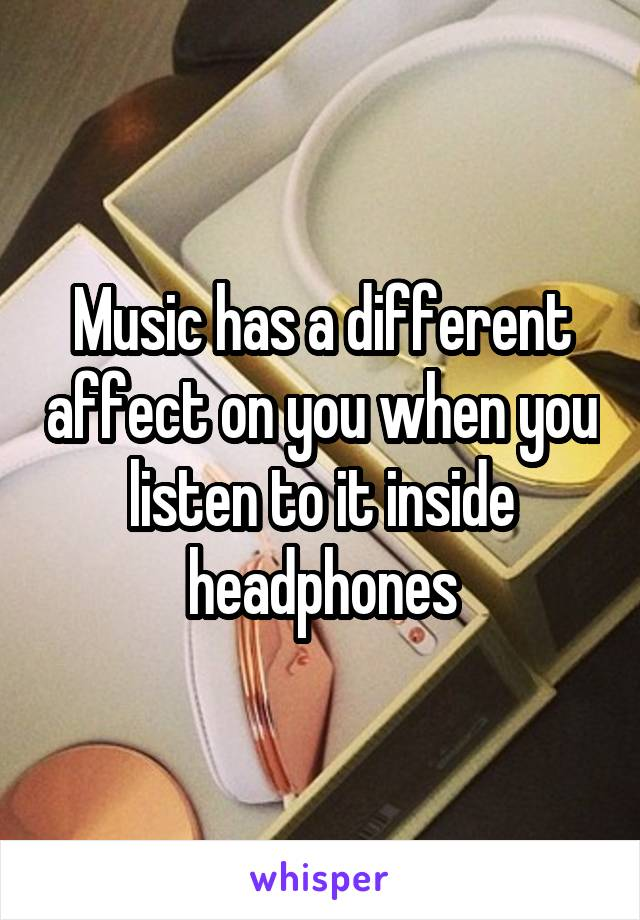 Music has a different affect on you when you listen to it inside headphones