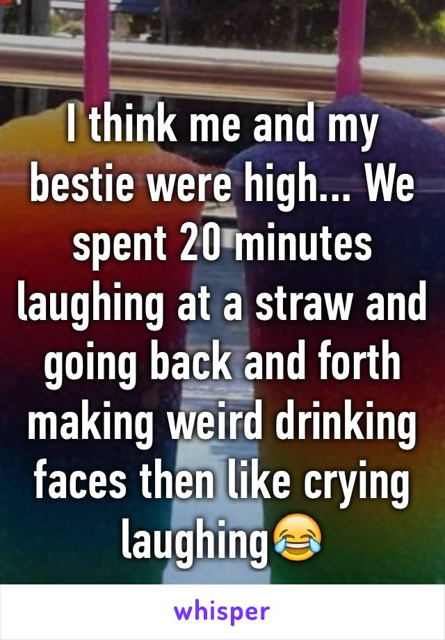 I think me and my bestie were high... We spent 20 minutes laughing at a straw and going back and forth making weird drinking faces then like crying laughing😂