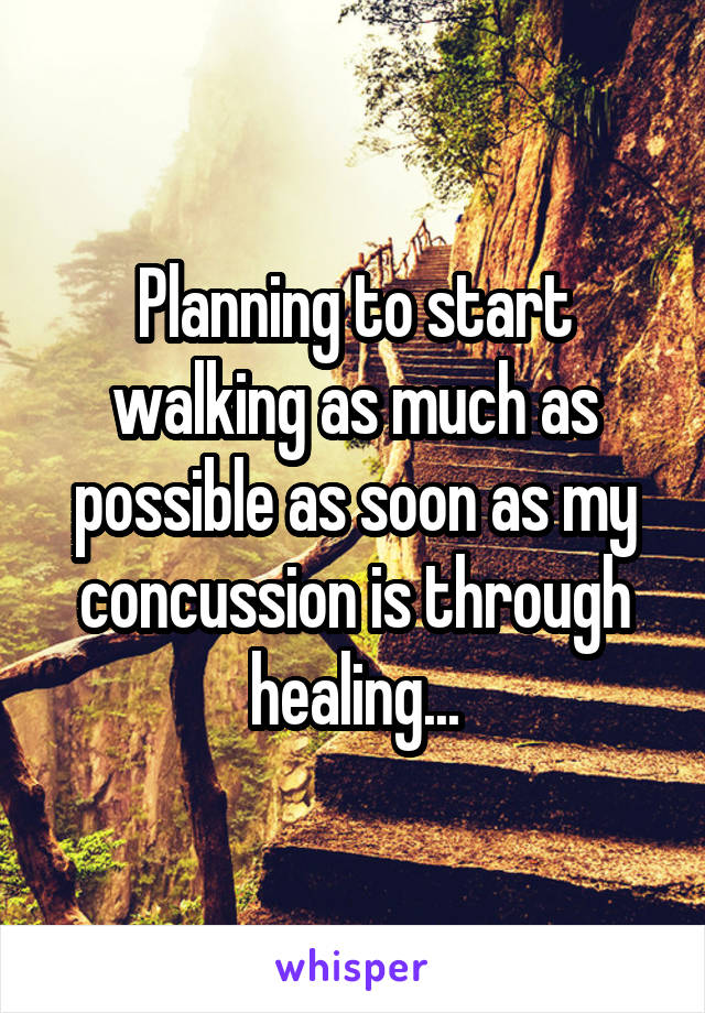 Planning to start walking as much as possible as soon as my concussion is through healing...