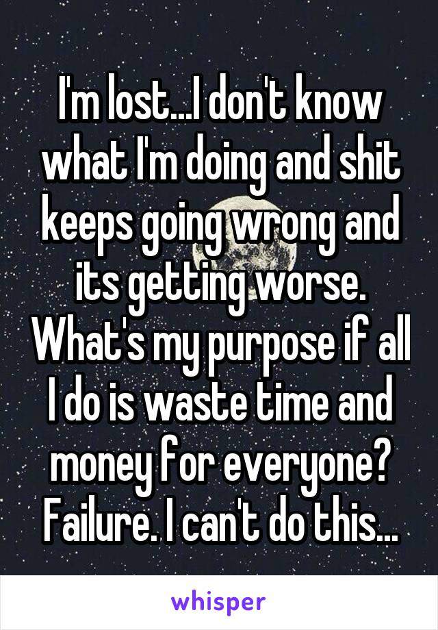 I'm lost...I don't know what I'm doing and shit keeps going wrong and its getting worse. What's my purpose if all I do is waste time and money for everyone? Failure. I can't do this...