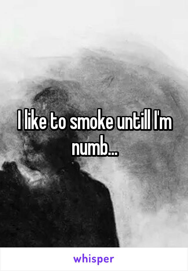 I like to smoke untill I'm numb...