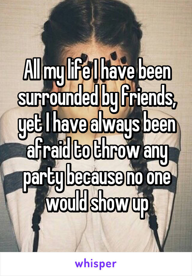 All my life I have been surrounded by friends, yet I have always been afraid to throw any party because no one would show up