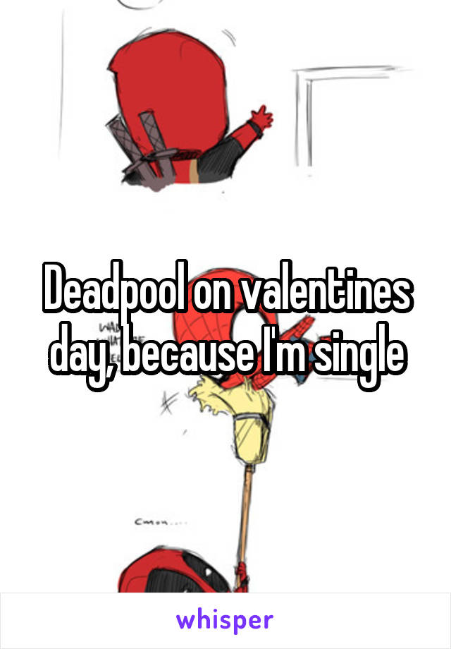 Deadpool on valentines day, because I'm single
