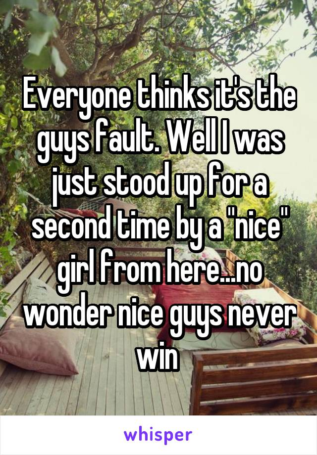 "Everyone thinks it's the guys fault. Well I was just stood up for a second time by a ""nice"" girl from here...no wonder nice guys never win"