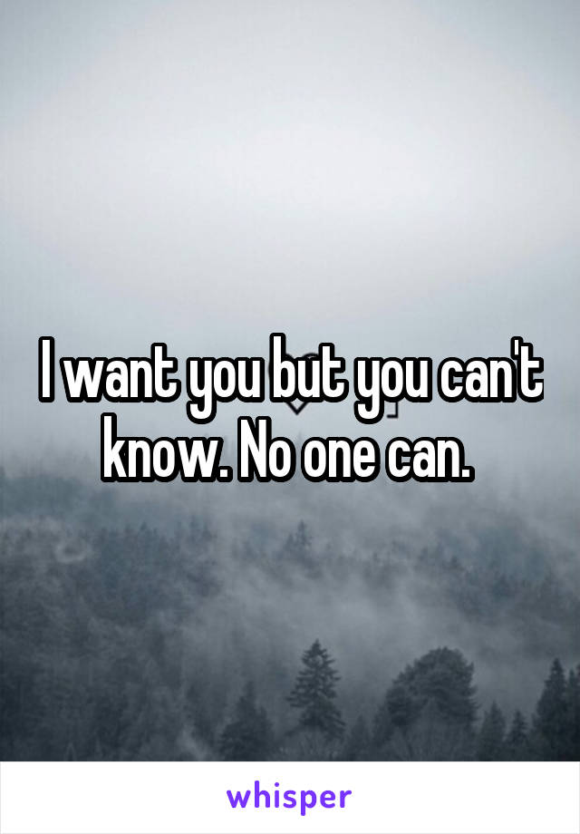 I want you but you can't know. No one can.