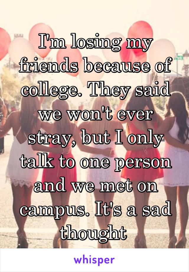 I'm losing my friends because of college. They said we won't ever stray, but I only talk to one person and we met on campus. It's a sad thought