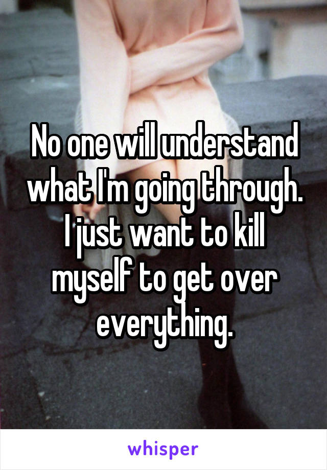 No one will understand what I'm going through. I just want to kill myself to get over everything.