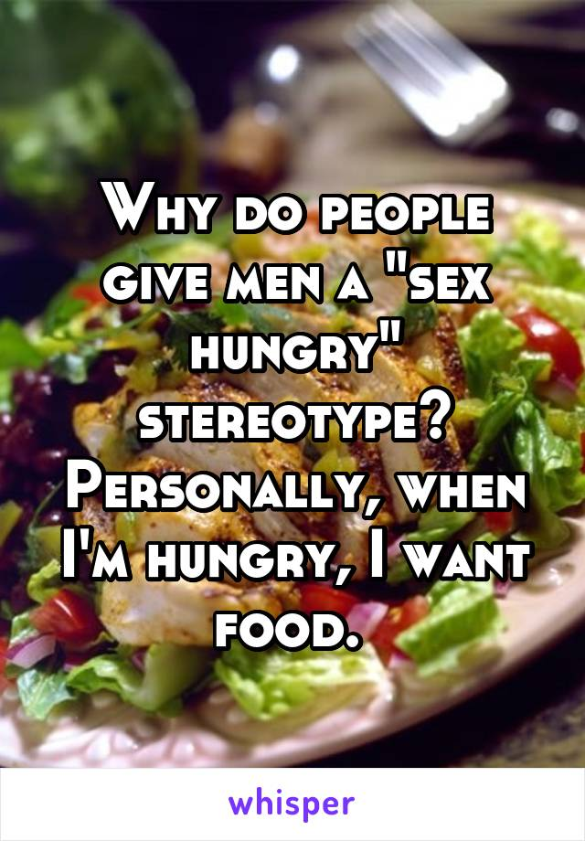 "Why do people give men a ""sex hungry"" stereotype? Personally, when I'm hungry, I want food."