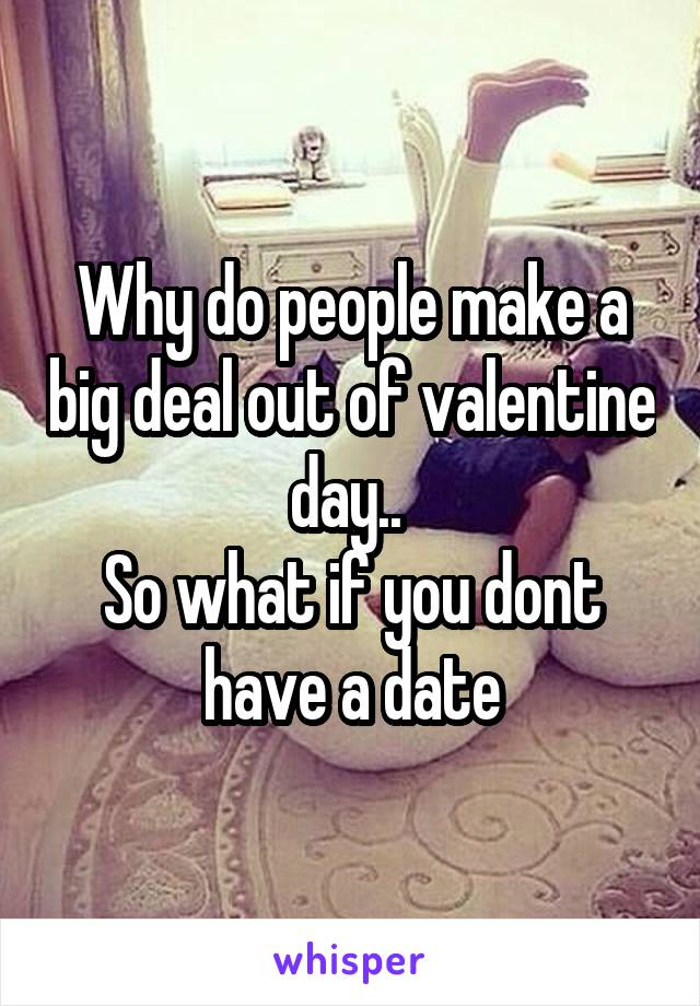 Why do people make a big deal out of valentine day..  So what if you dont have a date