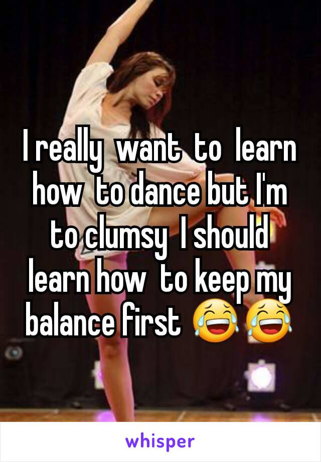 I really  want  to  learn how  to dance but I'm to clumsy  I should  learn how  to keep my balance first 😂😂