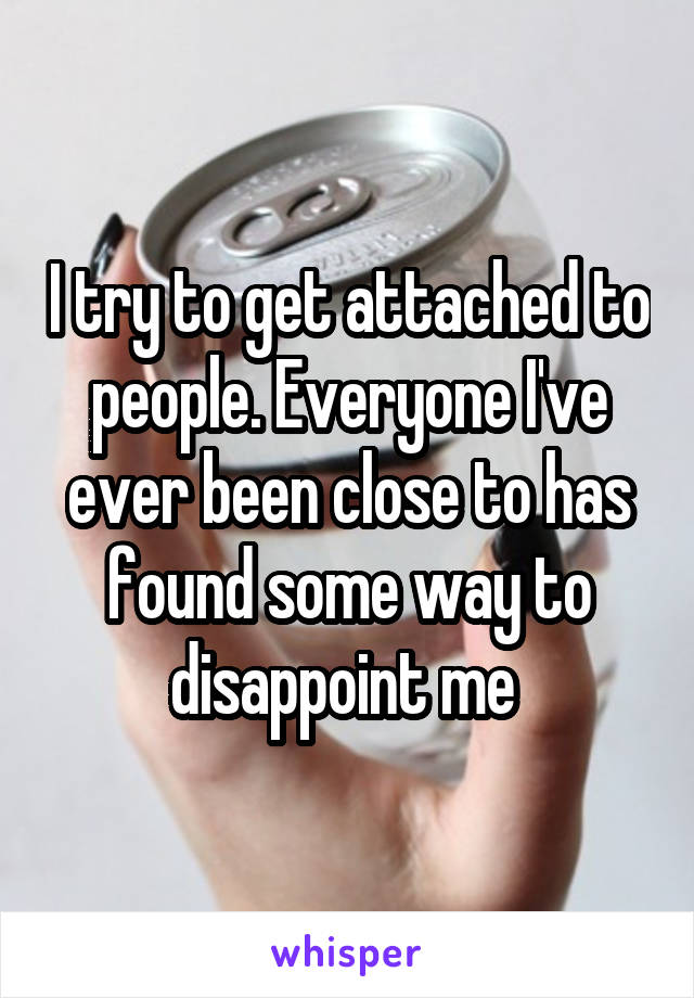 I try to get attached to people. Everyone I've ever been close to has found some way to disappoint me