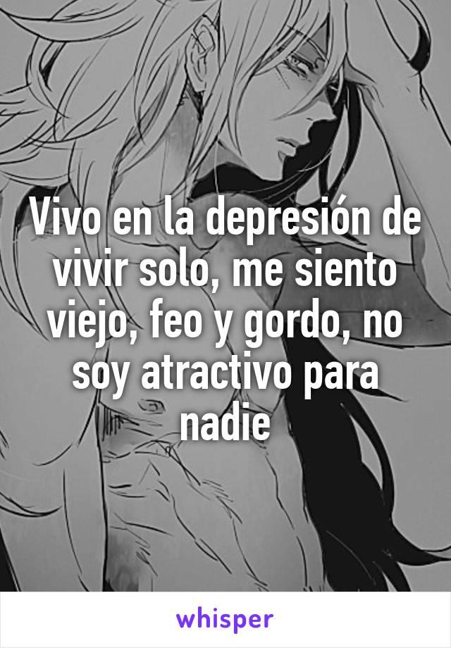 Vivo en la depresión de vivir solo, me siento viejo, feo y gordo, no soy atractivo para nadie