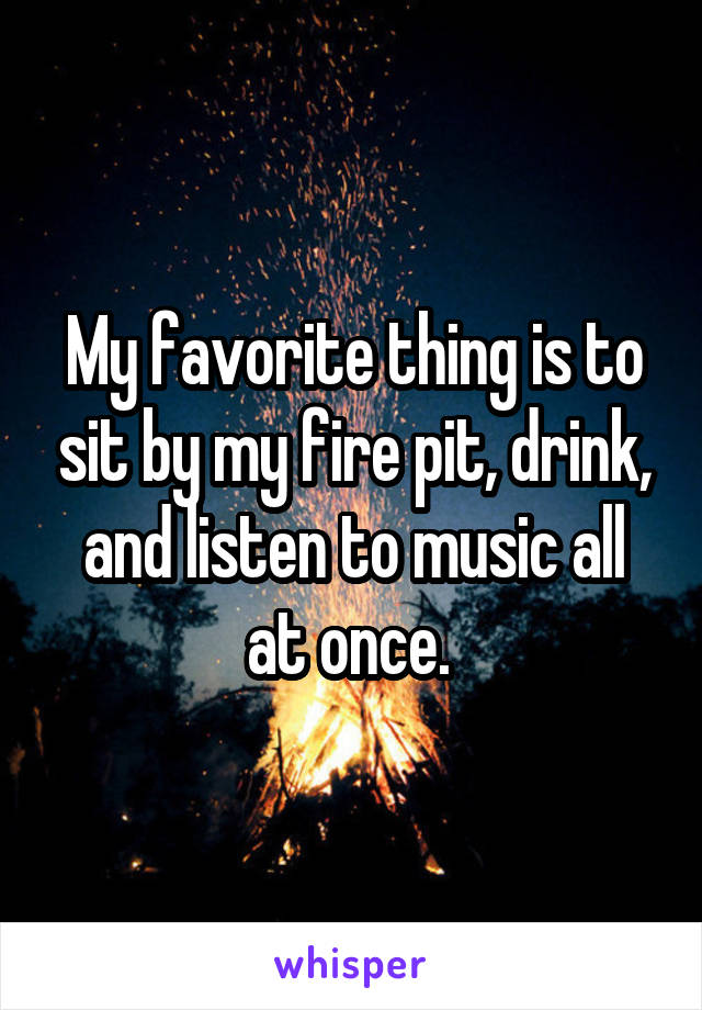 My favorite thing is to sit by my fire pit, drink, and listen to music all at once.
