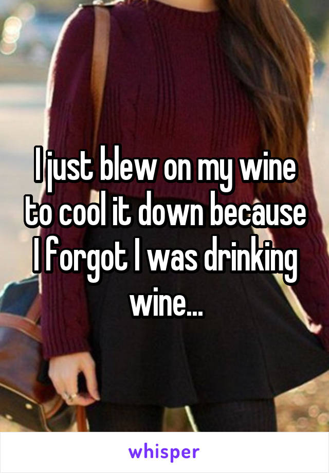 I just blew on my wine to cool it down because I forgot I was drinking wine...