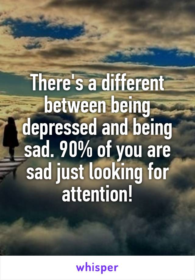 There's a different between being depressed and being sad. 90% of you are sad just looking for attention!