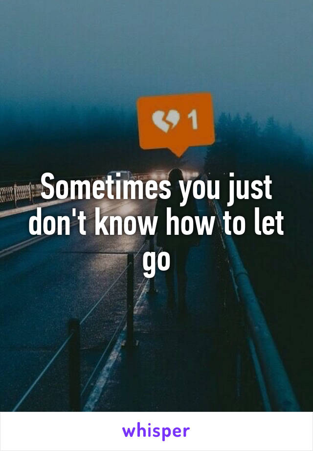 Sometimes you just don't know how to let go