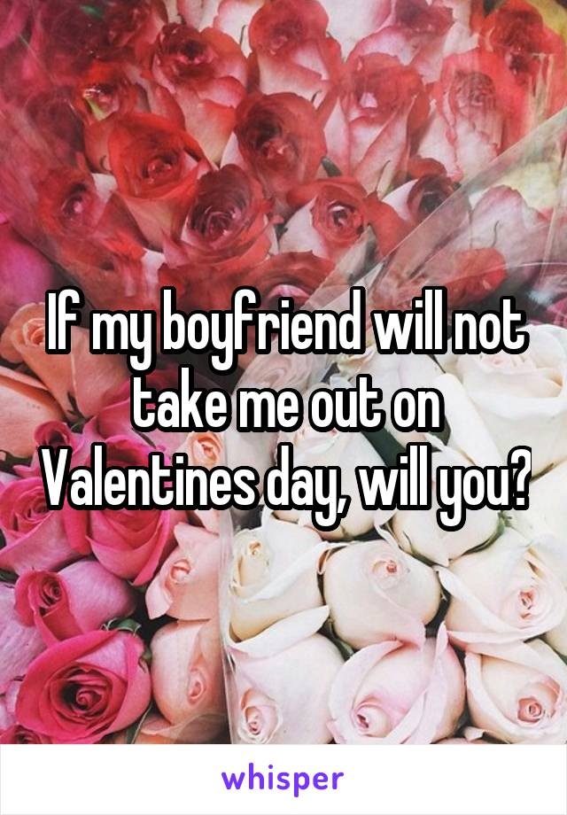 If my boyfriend will not take me out on Valentines day, will you?
