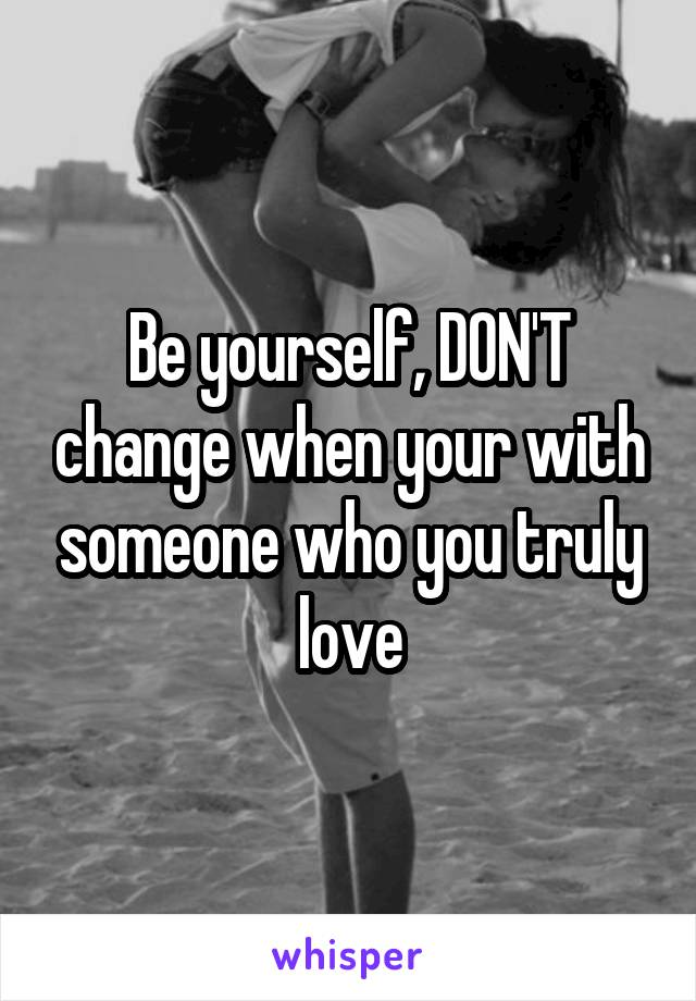 Be yourself, DON'T change when your with someone who you truly love