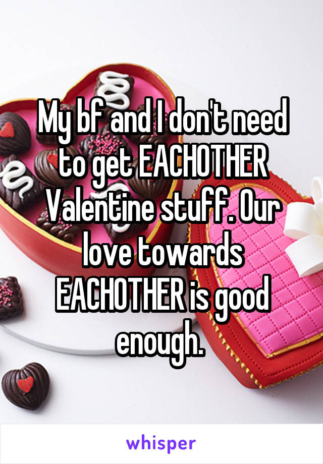 My bf and I don't need to get EACHOTHER Valentine stuff. Our love towards EACHOTHER is good enough.