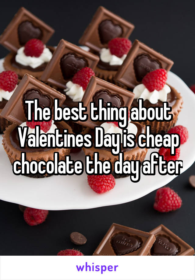 The best thing about Valentines Day is cheap chocolate the day after