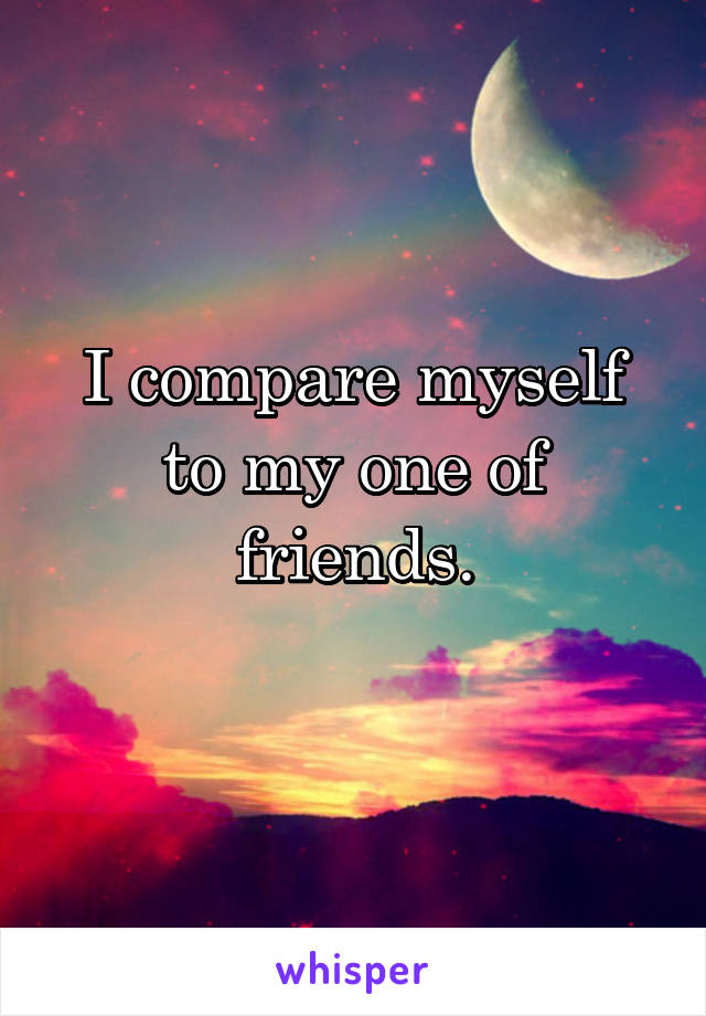 I compare myself to my one of friends.