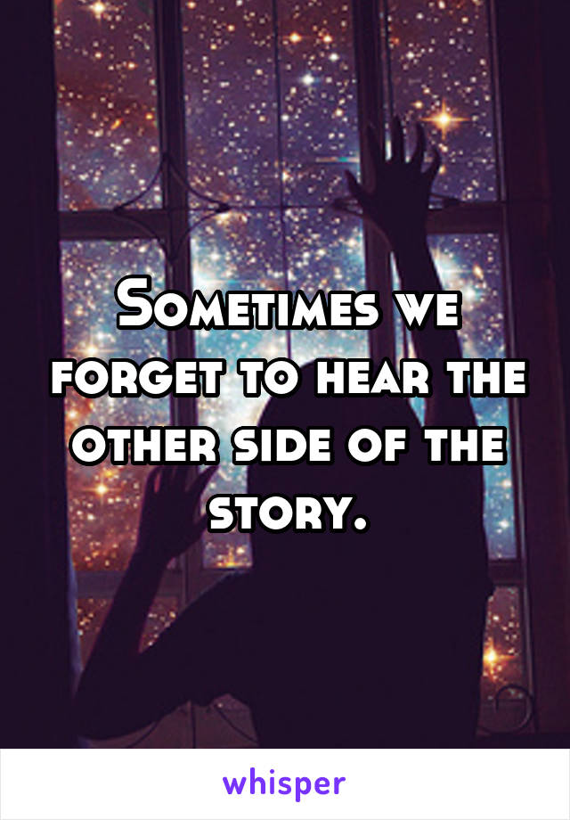 Sometimes we forget to hear the other side of the story.