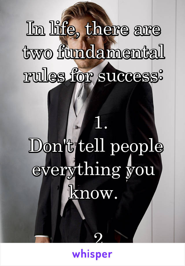In life, there are two fundamental rules for success:     1.  Don't tell people everything you know.     2.