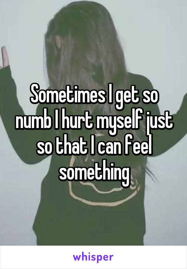 Sometimes I get so numb I hurt myself just so that I can feel something