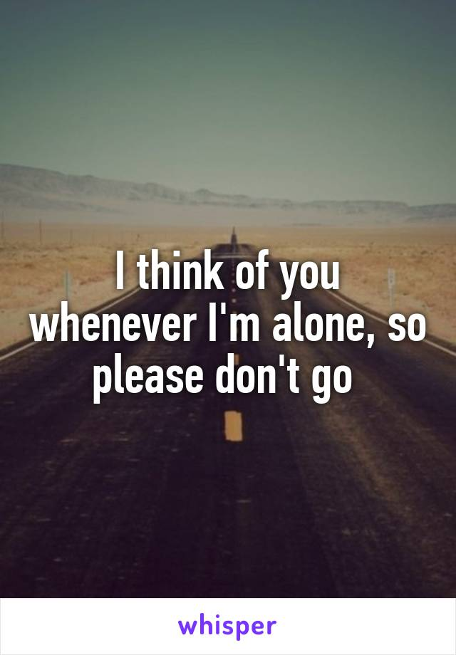 I think of you whenever I'm alone, so please don't go