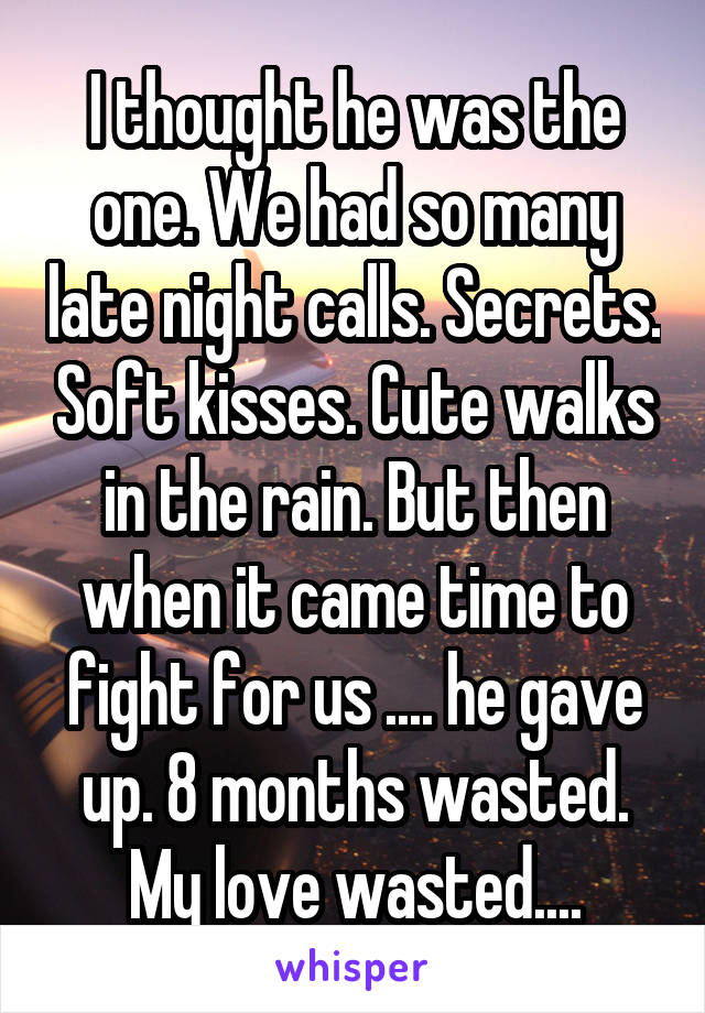 I thought he was the one. We had so many late night calls. Secrets. Soft kisses. Cute walks in the rain. But then when it came time to fight for us .... he gave up. 8 months wasted. My love wasted....