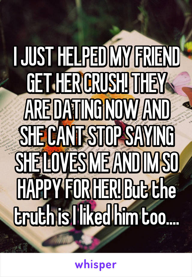 I JUST HELPED MY FRIEND GET HER CRUSH! THEY ARE DATING NOW AND SHE CANT STOP SAYING SHE LOVES ME AND IM SO HAPPY FOR HER! But the truth is I liked him too....