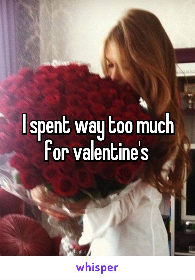 I spent way too much for valentine's