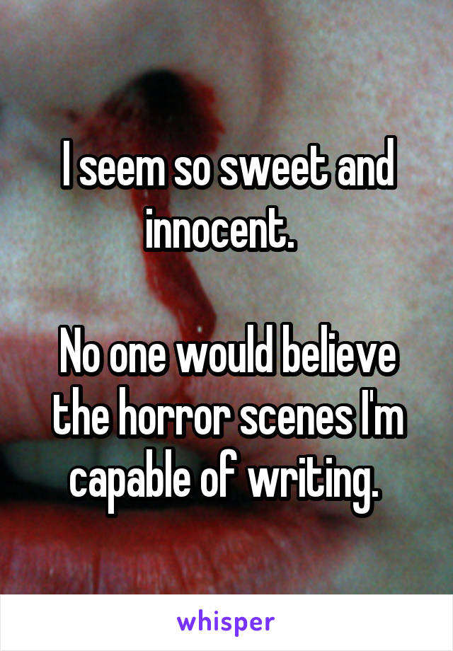 I seem so sweet and innocent.    No one would believe the horror scenes I'm capable of writing.