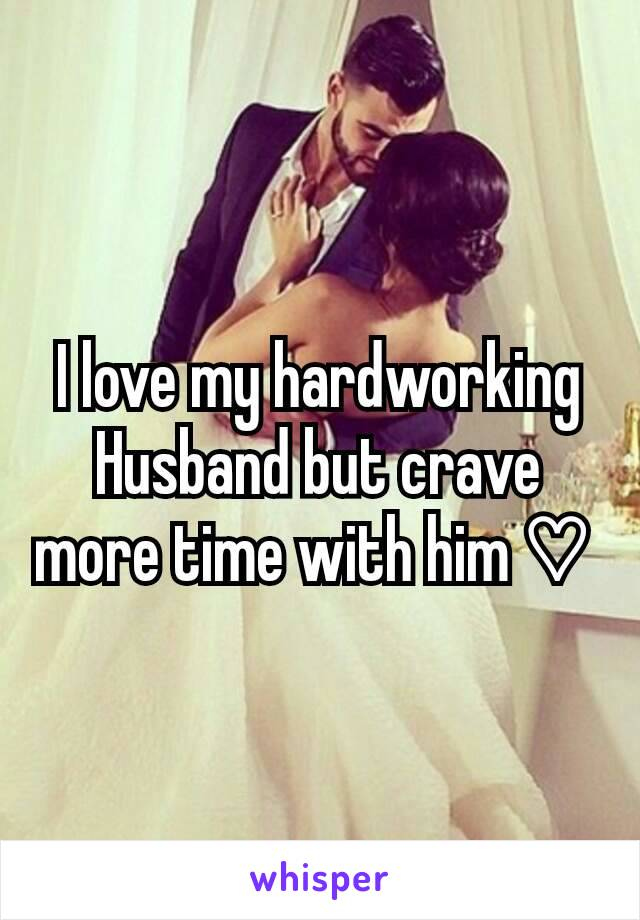 I love my hardworking Husband but crave more time with him ♡