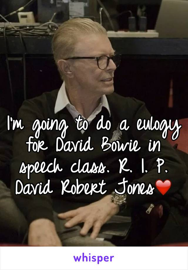 I'm going to do a eulogy for David Bowie in speech class. R. I. P. David Robert Jones❤️