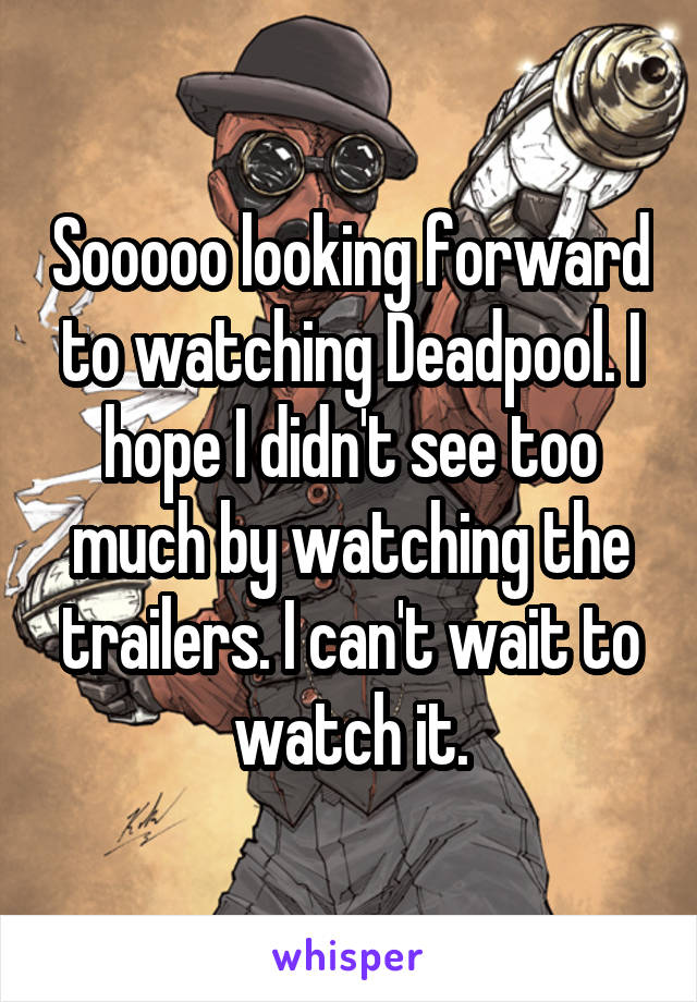 Sooooo looking forward to watching Deadpool. I hope I didn't see too much by watching the trailers. I can't wait to watch it.