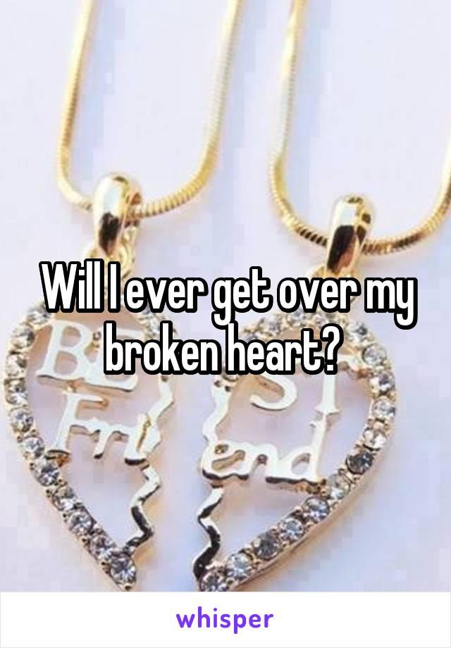 Will I ever get over my broken heart?