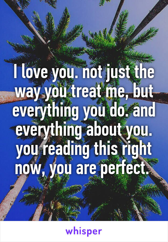 I love you. not just the way you treat me, but everything you do. and everything about you. you reading this right now, you are perfect.