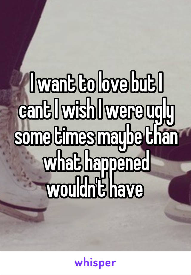 I want to love but I cant I wish I were ugly some times maybe than what happened wouldn't have