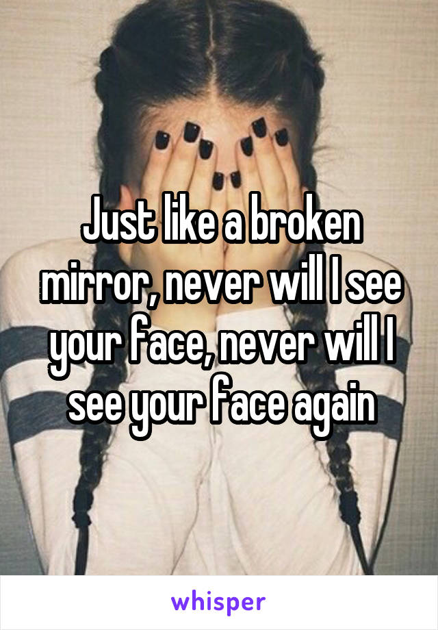 Just like a broken mirror, never will I see your face, never will I see your face again